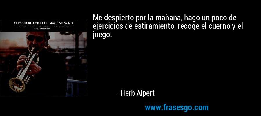 Me despierto por la mañana, hago un poco de ejercicios de estiramiento, recoge el cuerno y el juego. – Herb Alpert