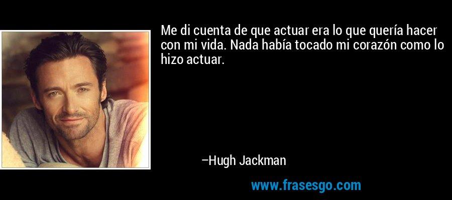 Me di cuenta de que actuar era lo que quería hacer con mi vida. Nada había tocado mi corazón como lo hizo actuar. – Hugh Jackman