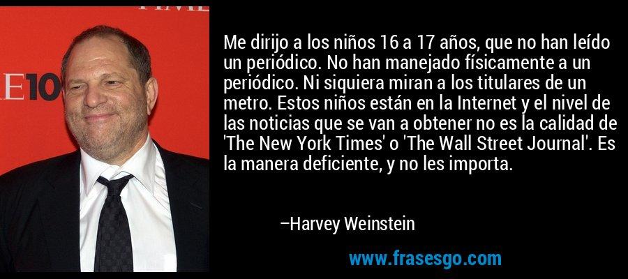 Me dirijo a los niños 16 a 17 años, que no han leído un periódico. No han manejado físicamente a un periódico. Ni siquiera miran a los titulares de un metro. Estos niños están en la Internet y el nivel de las noticias que se van a obtener no es la calidad de 'The New York Times' o 'The Wall Street Journal'. Es la manera deficiente, y no les importa. – Harvey Weinstein