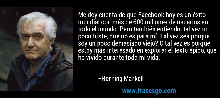 Me doy cuenta de que Facebook hoy es un éxito mundial con más de 600 millones de usuarios en todo el mundo. Pero también entiendo, tal vez un poco triste, que no es para mí. Tal vez sea porque soy un poco demasiado viejo? O tal vez es porque estoy más interesado en explorar el texto épico, que he vivido durante toda mi vida. – Henning Mankell