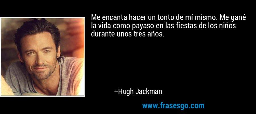Me encanta hacer un tonto de mí mismo. Me gané la vida como payaso en las fiestas de los niños durante unos tres años. – Hugh Jackman