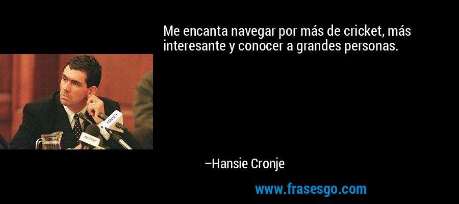 Me encanta navegar por más de cricket, más interesante y conocer a grandes personas. – Hansie Cronje