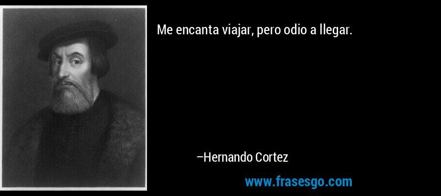 Me encanta viajar, pero odio a llegar. – Hernando Cortez