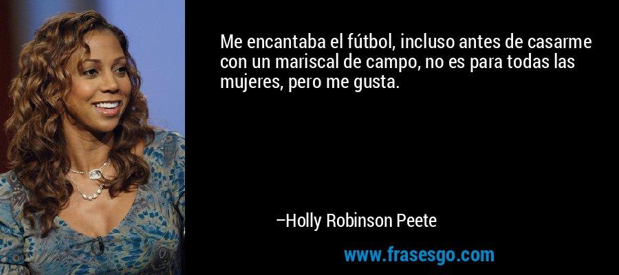 Me encantaba el fútbol, incluso antes de casarme con un mariscal de campo, no es para todas las mujeres, pero me gusta. – Holly Robinson Peete