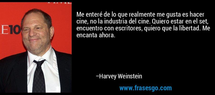 Me enteré de lo que realmente me gusta es hacer cine, no la industria del cine. Quiero estar en el set, encuentro con escritores, quiero que la libertad. Me encanta ahora. – Harvey Weinstein