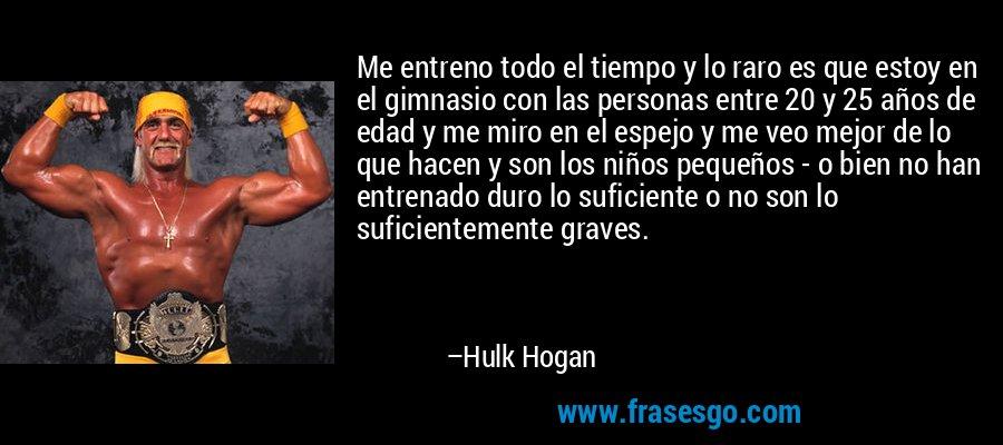 Me entreno todo el tiempo y lo raro es que estoy en el gimnasio con las personas entre 20 y 25 años de edad y me miro en el espejo y me veo mejor de lo que hacen y son los niños pequeños - o bien no han entrenado duro lo suficiente o no son lo suficientemente graves. – Hulk Hogan