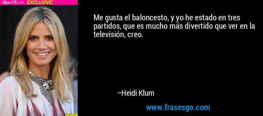 Me gusta el baloncesto, y yo he estado en tres partidos, que es mucho más divertido que ver en la televisión, creo. – Heidi Klum