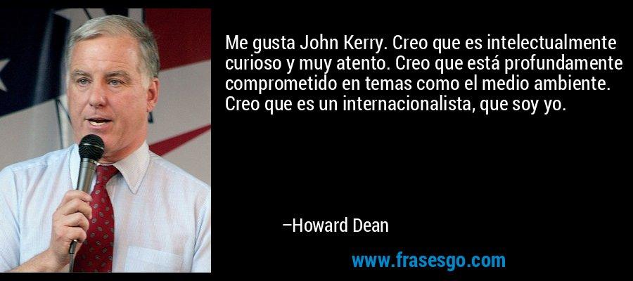 Me gusta John Kerry. Creo que es intelectualmente curioso y muy atento. Creo que está profundamente comprometido en temas como el medio ambiente. Creo que es un internacionalista, que soy yo. – Howard Dean