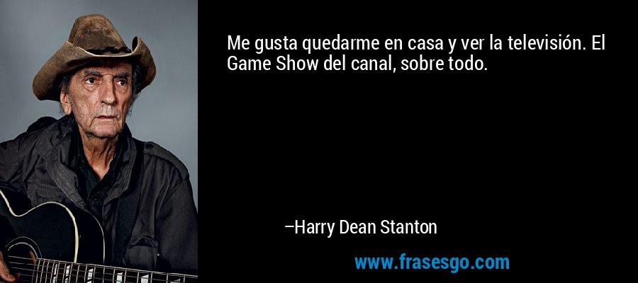 Me gusta quedarme en casa y ver la televisión. El Game Show del canal, sobre todo. – Harry Dean Stanton