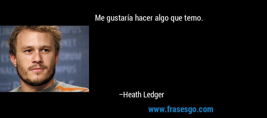 Me gustaría hacer algo que temo. – Heath Ledger
