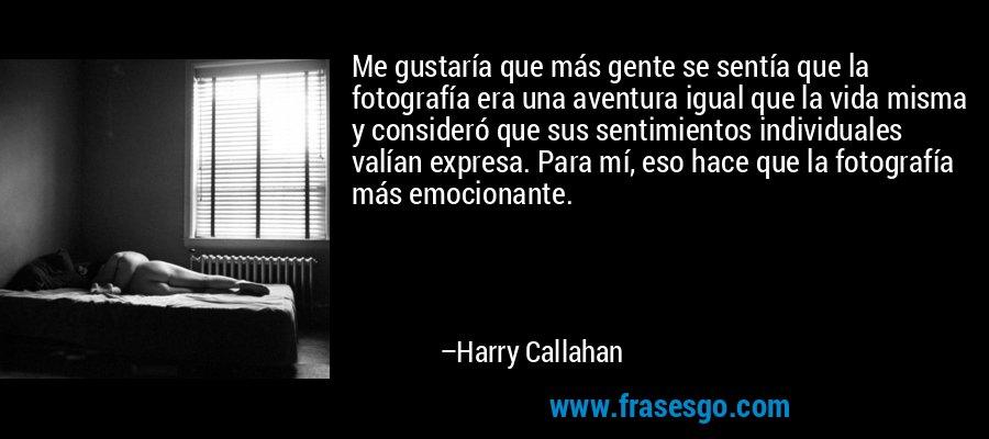Me gustaría que más gente se sentía que la fotografía era una aventura igual que la vida misma y consideró que sus sentimientos individuales valían expresa. Para mí, eso hace que la fotografía más emocionante. – Harry Callahan