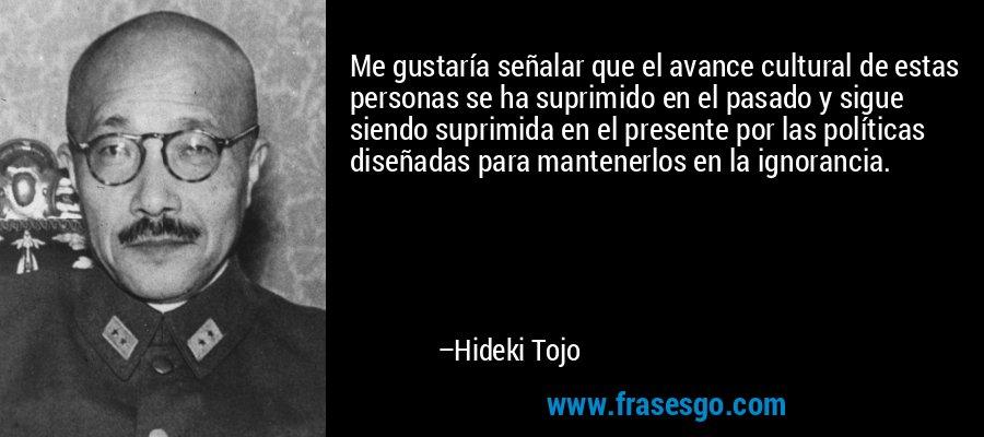 Me gustaría señalar que el avance cultural de estas personas se ha suprimido en el pasado y sigue siendo suprimida en el presente por las políticas diseñadas para mantenerlos en la ignorancia. – Hideki Tojo