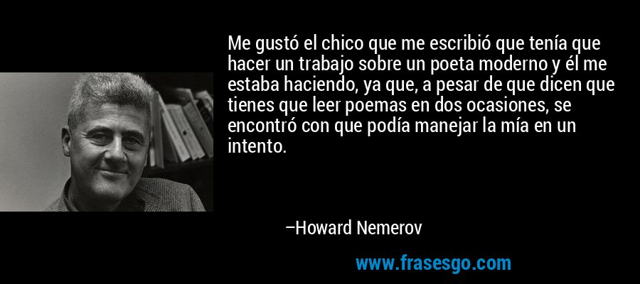 Me gustó el chico que me escribió que tenía que hacer un trabajo sobre un poeta moderno y él me estaba haciendo, ya que, a pesar de que dicen que tienes que leer poemas en dos ocasiones, se encontró con que podía manejar la mía en un intento. – Howard Nemerov