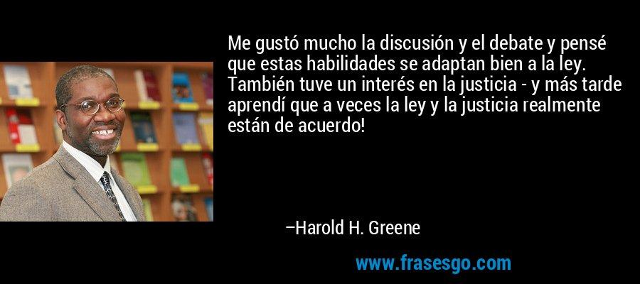 Me gustó mucho la discusión y el debate y pensé que estas habilidades se adaptan bien a la ley. También tuve un interés en la justicia - y más tarde aprendí que a veces la ley y la justicia realmente están de acuerdo! – Harold H. Greene
