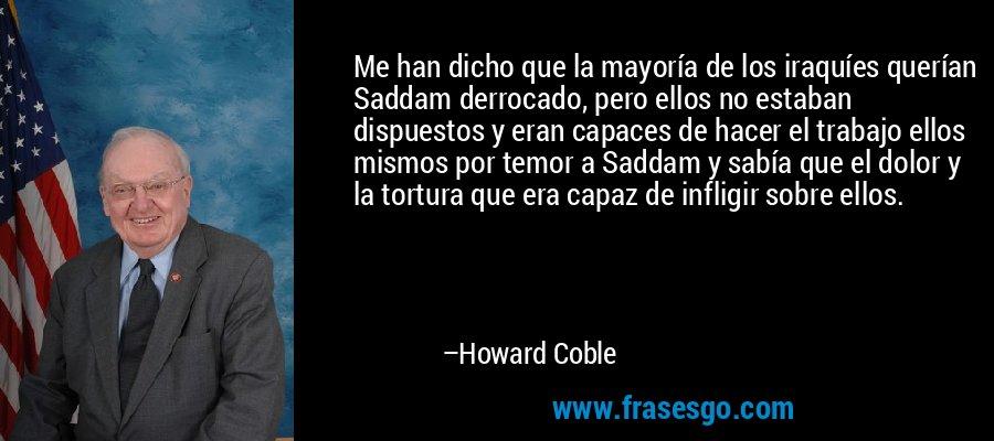 Me han dicho que la mayoría de los iraquíes querían Saddam derrocado, pero ellos no estaban dispuestos y eran capaces de hacer el trabajo ellos mismos por temor a Saddam y sabía que el dolor y la tortura que era capaz de infligir sobre ellos. – Howard Coble