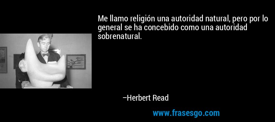 Me llamo religión una autoridad natural, pero por lo general se ha concebido como una autoridad sobrenatural. – Herbert Read