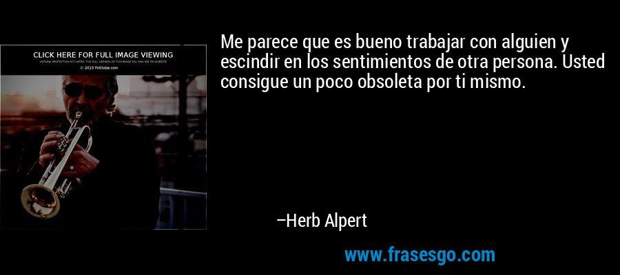 Me parece que es bueno trabajar con alguien y escindir en los sentimientos de otra persona. Usted consigue un poco obsoleta por ti mismo. – Herb Alpert