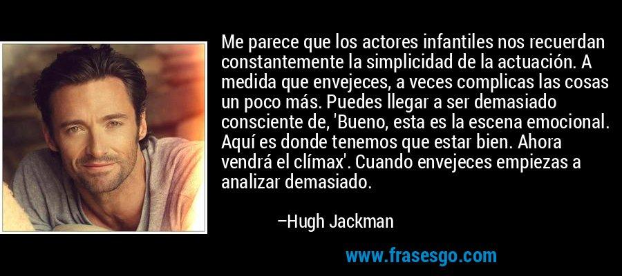 Me parece que los actores infantiles nos recuerdan constantemente la simplicidad de la actuación. A medida que envejeces, a veces complicas las cosas un poco más. Puedes llegar a ser demasiado consciente de, 'Bueno, esta es la escena emocional. Aquí es donde tenemos que estar bien. Ahora vendrá el clímax'. Cuando envejeces empiezas a analizar demasiado. – Hugh Jackman