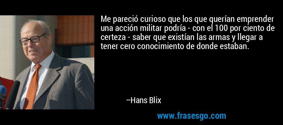 Me pareció curioso que los que querían emprender una acción militar podría - con el 100 por ciento de certeza - saber que existían las armas y llegar a tener cero conocimiento de donde estaban. – Hans Blix