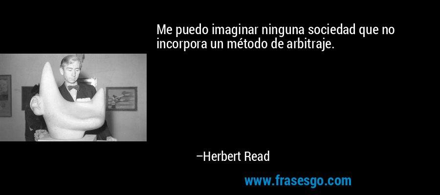 Me puedo imaginar ninguna sociedad que no incorpora un método de arbitraje. – Herbert Read