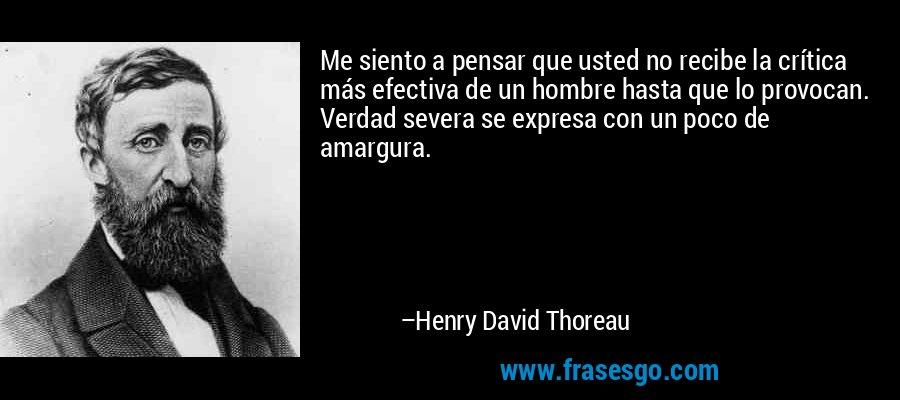 Me siento a pensar que usted no recibe la crítica más efectiva de un hombre hasta que lo provocan. Verdad severa se expresa con un poco de amargura. – Henry David Thoreau