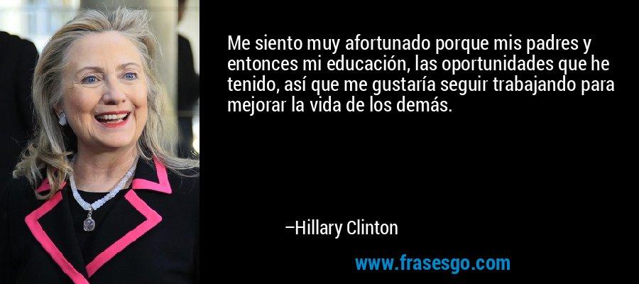 Me siento muy afortunado porque mis padres y entonces mi educación, las oportunidades que he tenido, así que me gustaría seguir trabajando para mejorar la vida de los demás. – Hillary Clinton