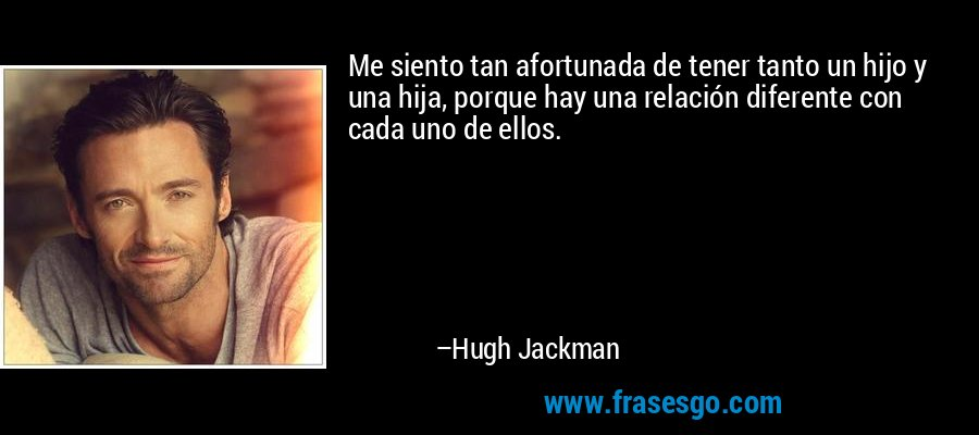 Me siento tan afortunada de tener tanto un hijo y una hija, porque hay una relación diferente con cada uno de ellos. – Hugh Jackman