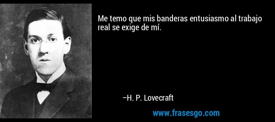 Me temo que mis banderas entusiasmo al trabajo real se exige de mí. – H. P. Lovecraft
