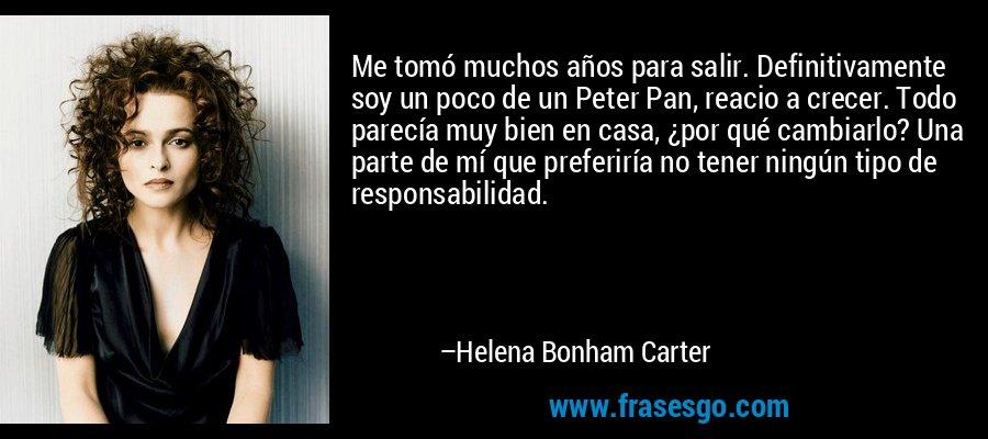 Me tomó muchos años para salir. Definitivamente soy un poco de un Peter Pan, reacio a crecer. Todo parecía muy bien en casa, ¿por qué cambiarlo? Una parte de mí que preferiría no tener ningún tipo de responsabilidad. – Helena Bonham Carter