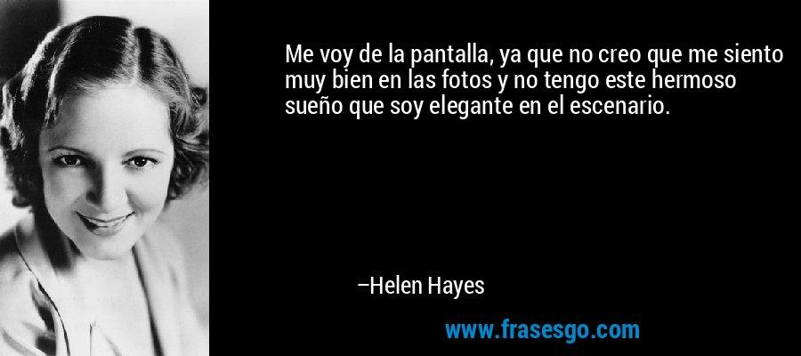 Me voy de la pantalla, ya que no creo que me siento muy bien en las fotos y no tengo este hermoso sueño que soy elegante en el escenario. – Helen Hayes
