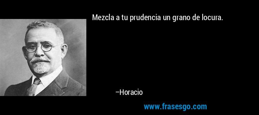 Mezcla a tu prudencia un grano de locura. – Horacio