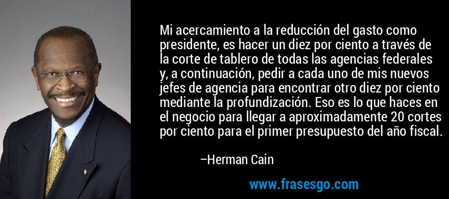 Mi acercamiento a la reducción del gasto como presidente, es hacer un diez por ciento a través de la corte de tablero de todas las agencias federales y, a continuación, pedir a cada uno de mis nuevos jefes de agencia para encontrar otro diez por ciento mediante la profundización. Eso es lo que haces en el negocio para llegar a aproximadamente 20 cortes por ciento para el primer presupuesto del año fiscal. – Herman Cain