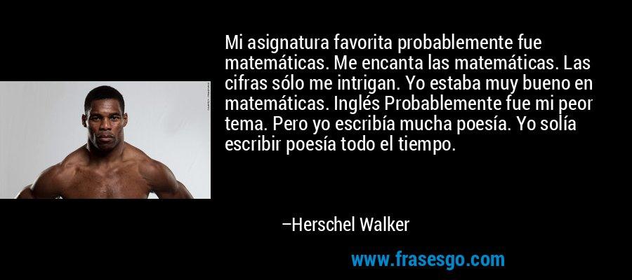Mi asignatura favorita probablemente fue matemáticas. Me encanta las matemáticas. Las cifras sólo me intrigan. Yo estaba muy bueno en matemáticas. Inglés Probablemente fue mi peor tema. Pero yo escribía mucha poesía. Yo solía escribir poesía todo el tiempo. – Herschel Walker