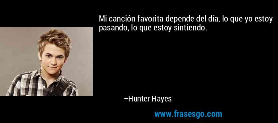 Mi canción favorita depende del día, lo que yo estoy pasando, lo que estoy sintiendo. – Hunter Hayes