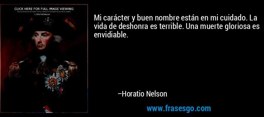Mi carácter y buen nombre están en mi cuidado. La vida de deshonra es terrible. Una muerte gloriosa es envidiable. – Horatio Nelson