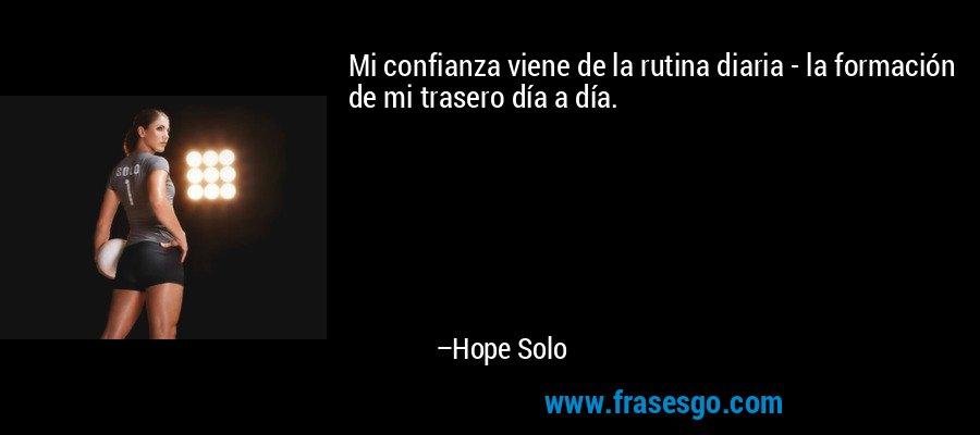 Mi confianza viene de la rutina diaria - la formación de mi trasero día a día. – Hope Solo