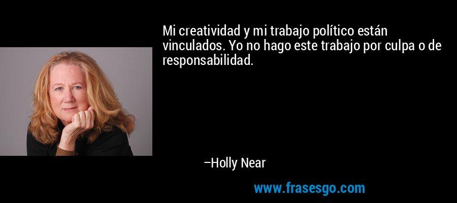 Mi creatividad y mi trabajo político están vinculados. Yo no hago este trabajo por culpa o de responsabilidad. – Holly Near