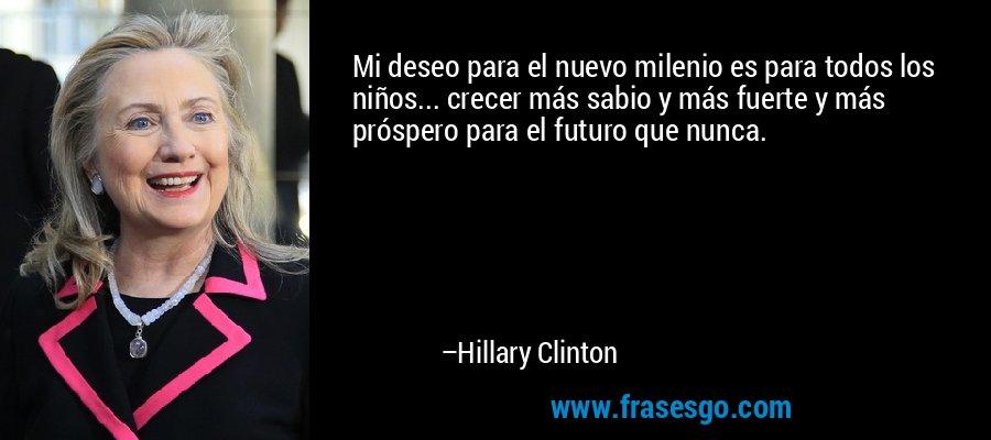 Mi deseo para el nuevo milenio es para todos los niños... crecer más sabio y más fuerte y más próspero para el futuro que nunca. – Hillary Clinton