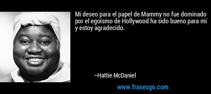 Mi deseo para el papel de Mammy no fue dominado por el egoísmo de Hollywood ha sido bueno para mí y estoy agradecido. – Hattie McDaniel