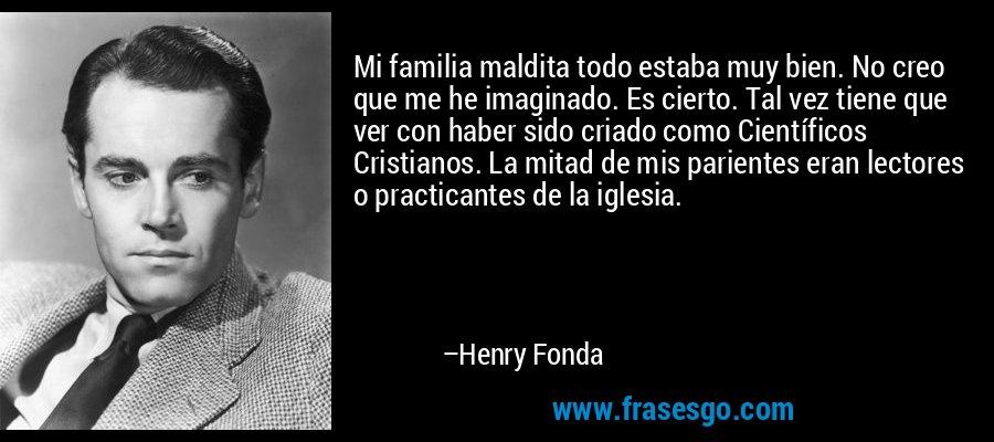 Mi familia maldita todo estaba muy bien. No creo que me he imaginado. Es cierto. Tal vez tiene que ver con haber sido criado como Científicos Cristianos. La mitad de mis parientes eran lectores o practicantes de la iglesia. – Henry Fonda