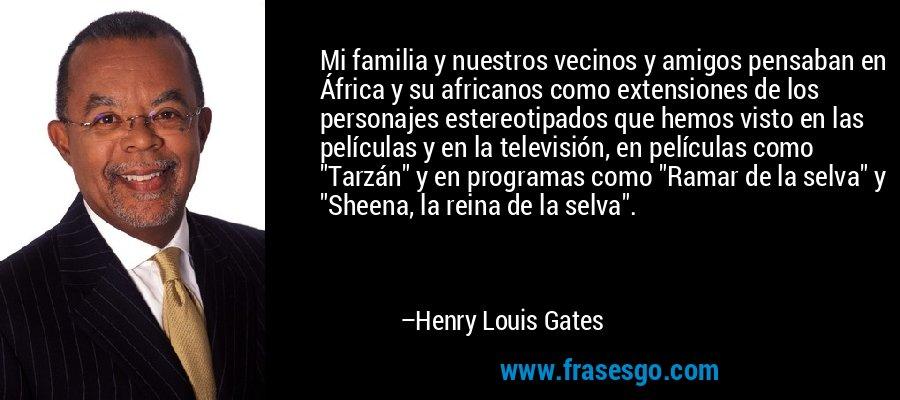 Mi familia y nuestros vecinos y amigos pensaban en África y su africanos como extensiones de los personajes estereotipados que hemos visto en las películas y en la televisión, en películas como