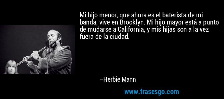 Mi hijo menor, que ahora es el baterista de mi banda, vive en Brooklyn. Mi hijo mayor está a punto de mudarse a California, y mis hijas son a la vez fuera de la ciudad. – Herbie Mann