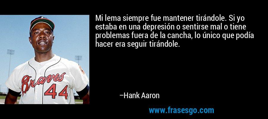 Mi lema siempre fue mantener tirándole. Si yo estaba en una depresión o sentirse mal o tiene problemas fuera de la cancha, lo único que podía hacer era seguir tirándole. – Hank Aaron