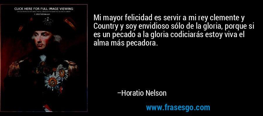 Mi mayor felicidad es servir a mi rey clemente y Country y soy envidioso sólo de la gloria, porque si es un pecado a la gloria codiciarás estoy viva el alma más pecadora. – Horatio Nelson