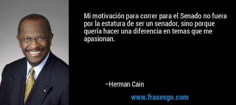 Mi motivación para correr para el Senado no fuera por la estatura de ser un senador, sino porque quería hacer una diferencia en temas que me apasionan. – Herman Cain