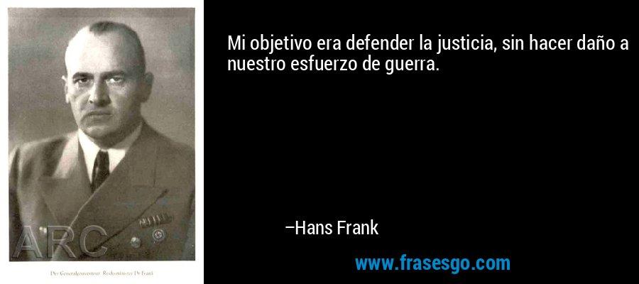 Mi objetivo era defender la justicia, sin hacer daño a nuestro esfuerzo de guerra. – Hans Frank