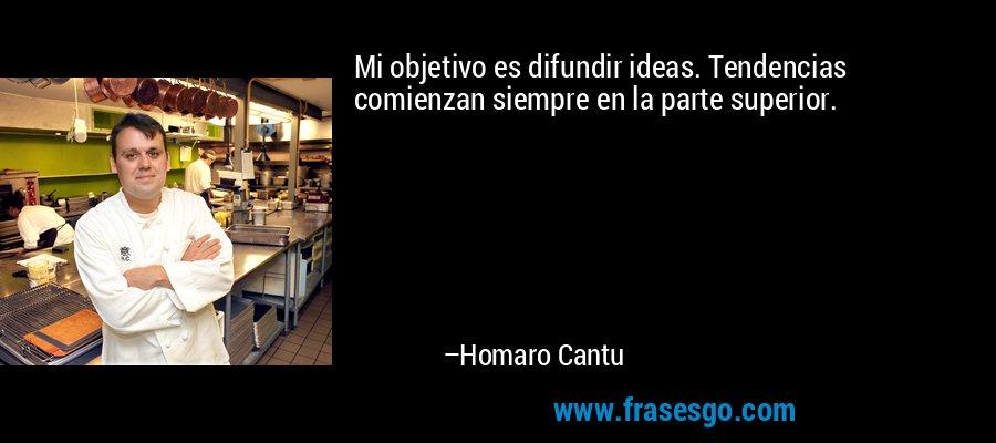 Mi objetivo es difundir ideas. Tendencias comienzan siempre en la parte superior. – Homaro Cantu