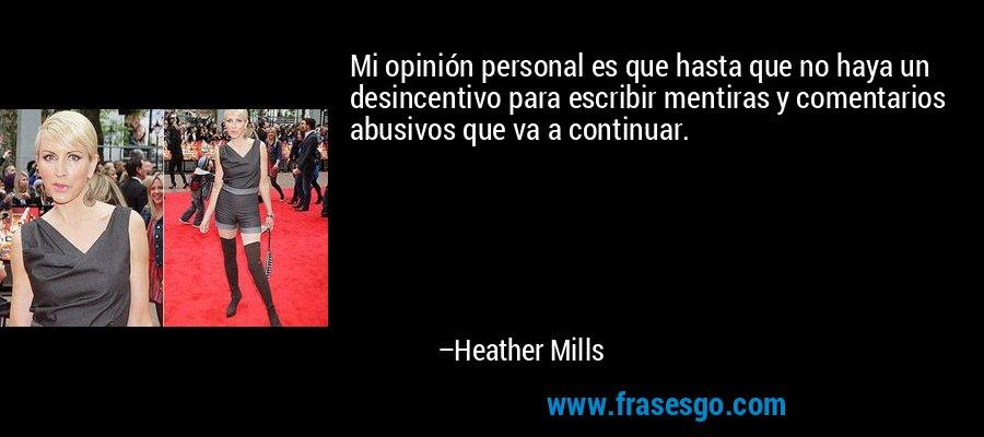 Mi opinión personal es que hasta que no haya un desincentivo para escribir mentiras y comentarios abusivos que va a continuar. – Heather Mills