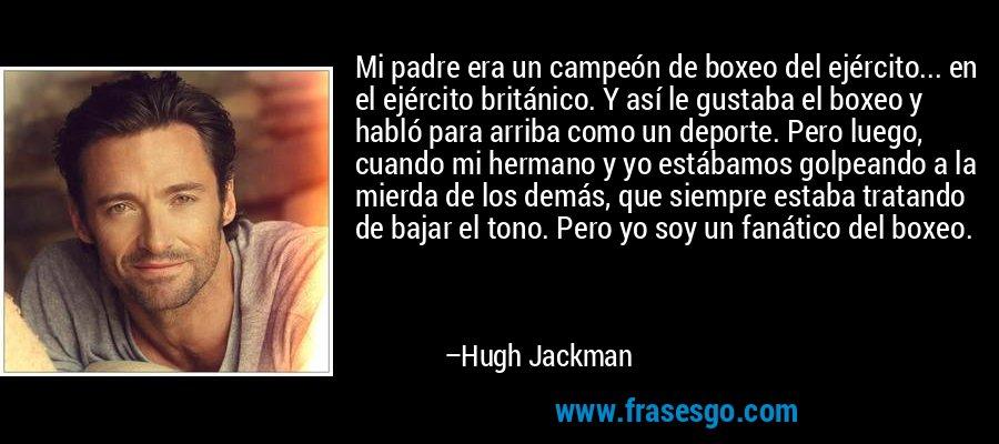 Mi padre era un campeón de boxeo del ejército... en el ejército británico. Y así le gustaba el boxeo y habló para arriba como un deporte. Pero luego, cuando mi hermano y yo estábamos golpeando a la mierda de los demás, que siempre estaba tratando de bajar el tono. Pero yo soy un fanático del boxeo. – Hugh Jackman