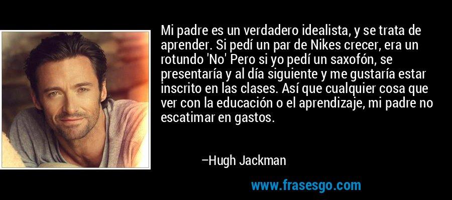 Mi padre es un verdadero idealista, y se trata de aprender. Si pedí un par de Nikes crecer, era un rotundo 'No' Pero si yo pedí un saxofón, se presentaría y al día siguiente y me gustaría estar inscrito en las clases. Así que cualquier cosa que ver con la educación o el aprendizaje, mi padre no escatimar en gastos. – Hugh Jackman